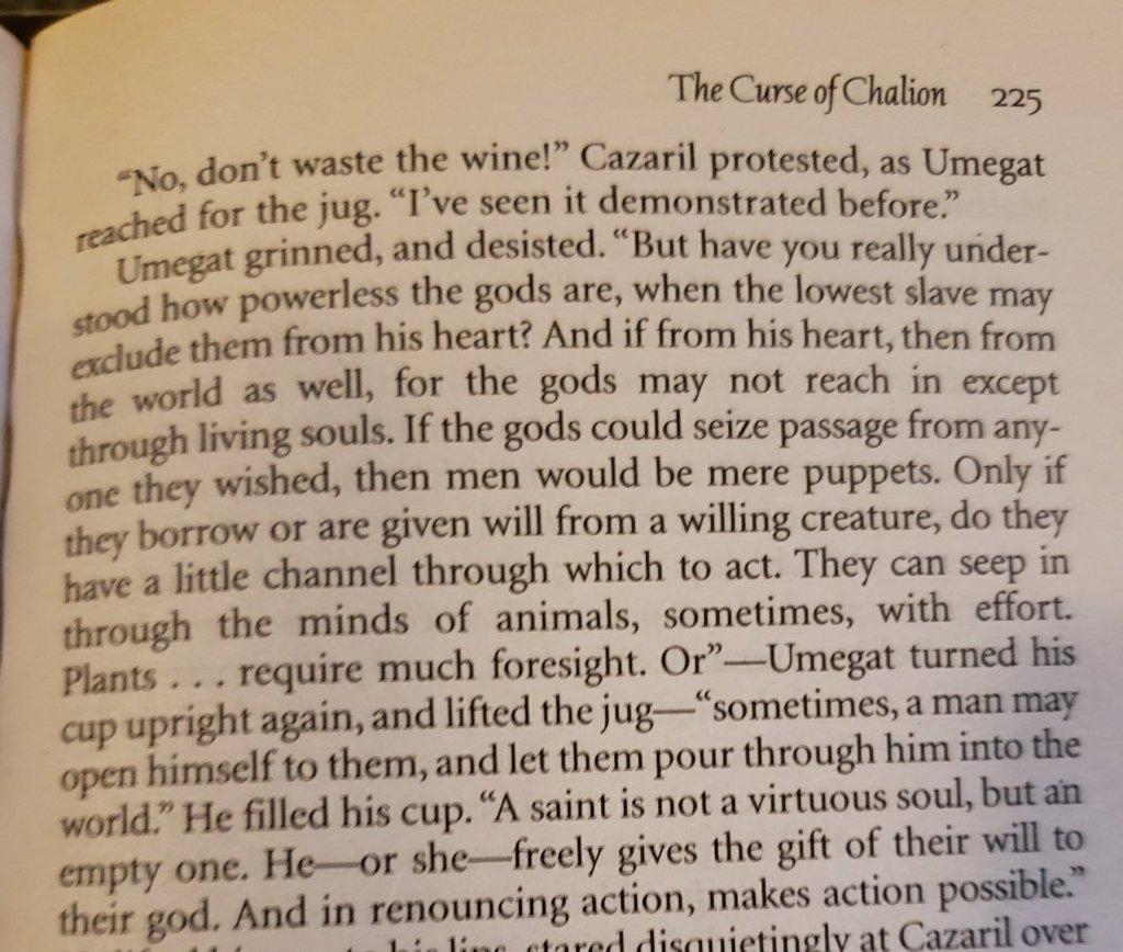 """The Curse of Chalion     225  """"No, don't waste the wine!"""" Cazaril protested, as Umegat reached for the jug. """"I've seen it demonstrated before."""" Umegat grinned, and desisted. """"But have you really understood how powerless the gods are, when the lowest slave may exclude them from  his heart? And if from his heart, then from the world as well, for the gods many not reach in except through living souls. If the gods could seize passage from anyone they wished, then men would be mere puppets. Only if they borrow or are given will from a willing creature, do they have a little channel through which to act. They can see in through the minds of animals, sometimes, with effort. Plants ... require much foresight. Or""""--Umegat turned his cup upright again, and lifted the jug--""""sometimes, a man may open himself to them, and let them pour through him into the world."""" He filled his cup. """"A saint is not a virtuous soul, but an empty one. He--or she--freely gives the gift of their will to their god. And in renouncing action, makes action possible."""""""